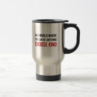 Where You Can Be Anything Choose Kind Quote Travel Mug