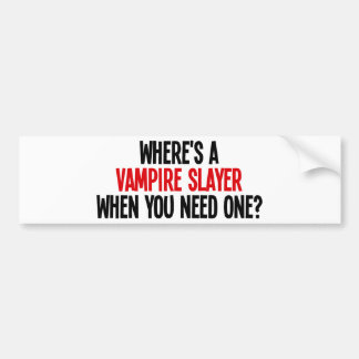 Where's A Vampire Slayer When You Need One? Bumper Stickers