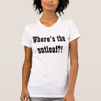 Where's the nutloaf?! T-Shirt
