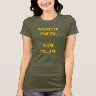 Wherever you go, there you are. T-Shirt