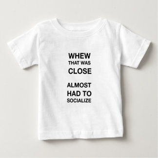 whew that was close almost had to socialize baby T-Shirt