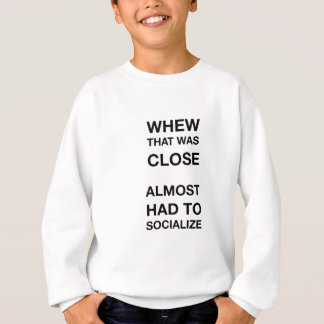 whew that was close almost had to socialize sweatshirt