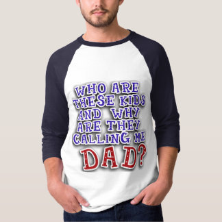 Who Are These Kids & Why Are They Calling Me DAD? Shirt