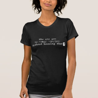 Who are you to judge someone without knowing them? t-shirts