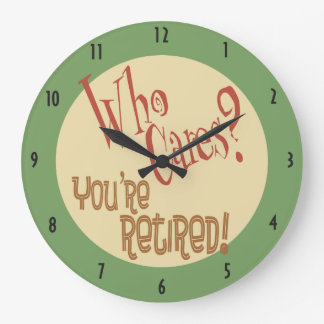 Who Cares? You're Retired! funny retirement Large Clock