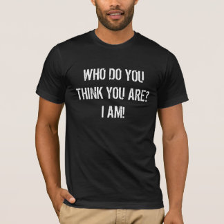 Who Do You Think You Are? I Am! (dark) T-Shirt