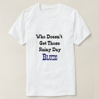 """""""Who Doesn't Get Those Rainy Day BLUES"""" T-Shirt"""