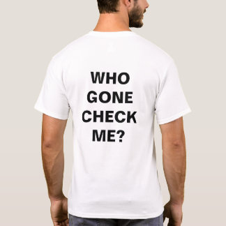 """""""WHO GONE CHECK"""" T-SHIRT #1"""