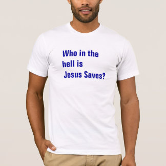 Who in the hell is Jesus Saves? T-Shirt
