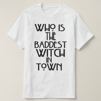 Who Is The Baddest Witch In Town? T-Shirt