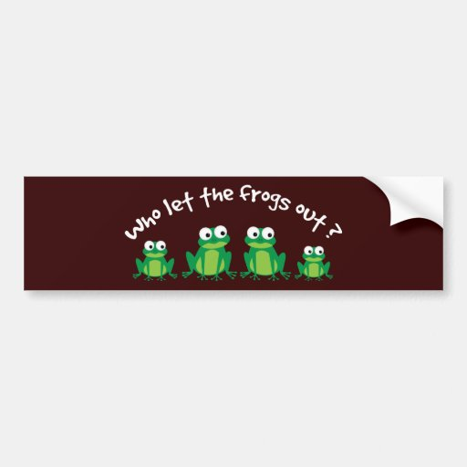 Who Let The Frogs Out? Bumper Stickers