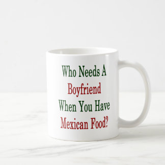 Who Needs A Boyfriend When You Have Mexican Food . Coffee Mug