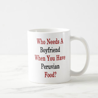 Who Needs A Boyfriend When You Have Peruvian Food. Coffee Mug