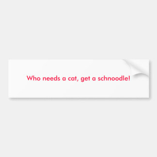 Who needs a cat, get a schnoodle! bumper sticker