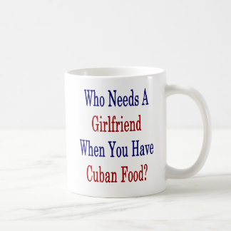 Who Needs A Girlfriend When You Have Cuban Food Coffee Mug