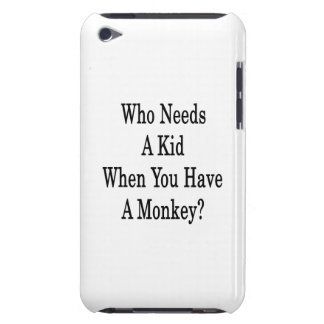 Who Needs A Kid When You Have A Monkey iPod Touch Cases
