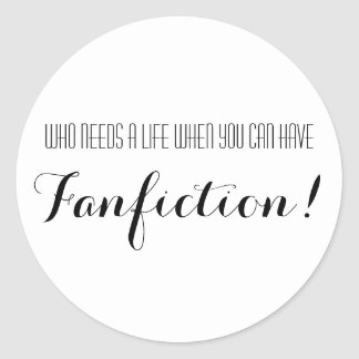 Who Needs A Life When You Can Have Fanfiction Classic Round Sticker