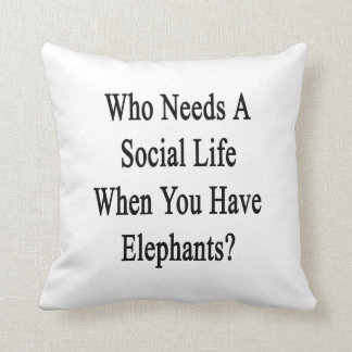 Who Needs A Social Life When You Have Elephants.pn Cushion