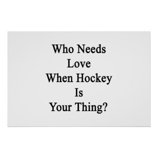 Who Needs Love When Hockey Is Your Thing Poster