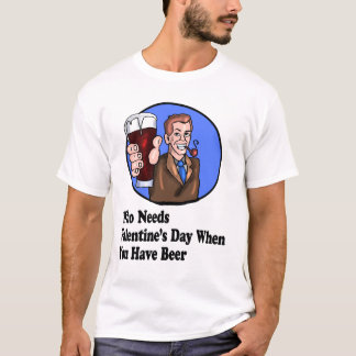 Who Needs Valentine's Day When You have Beer Shirt