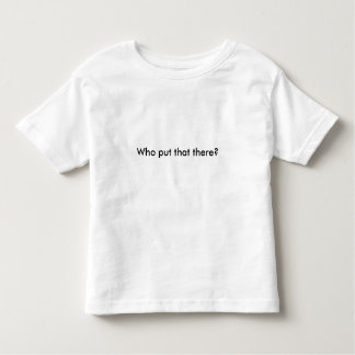 Who put that there? toddler T-Shirt