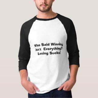 Who Said Winning Isn't  Everything?Losing Sucks! T-Shirt