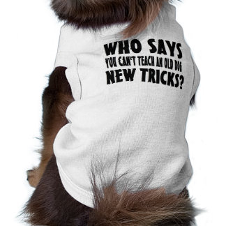 Who Says You Can't Teach An Old Dog New Tricks Shirt