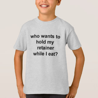 who wants to hold my retainer? T-Shirt