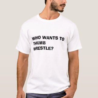 Who wants to thumb wrestle T-Shirt