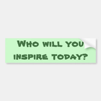 Who will you inspire today? bumper sticker