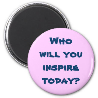 Who will you inspire today? Magnet