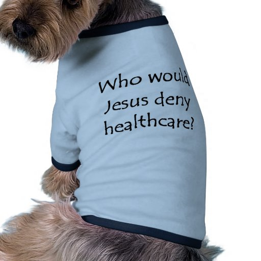 Who would Jesus deny healthcare? Dog Shirt