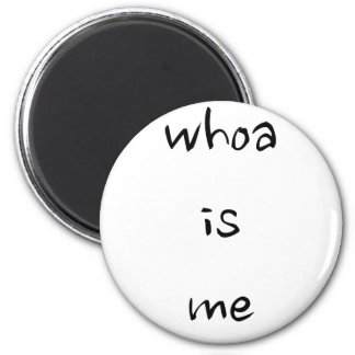 """whoa is me""- choose model/size 6 cm round magnet"