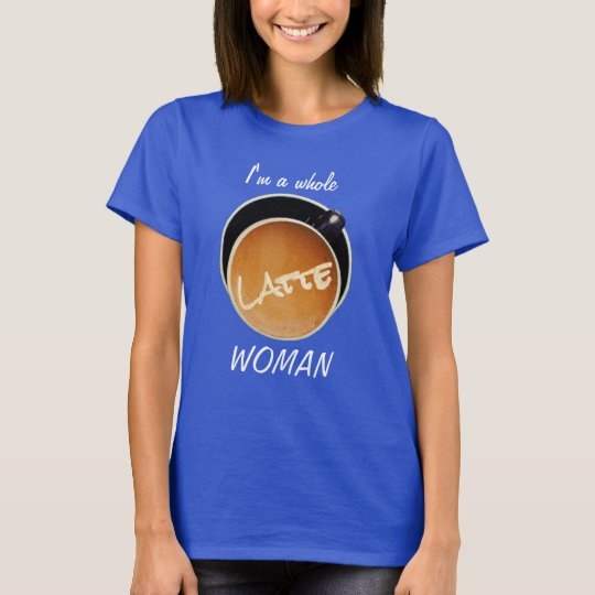 Whole Latte Woman Funny Coffee Humourous T-Shirt