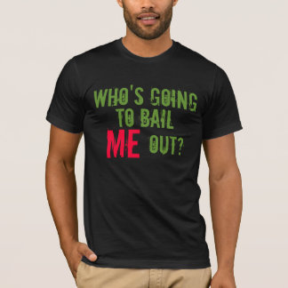 Who's Going To Bail ME Out? T-Shirt