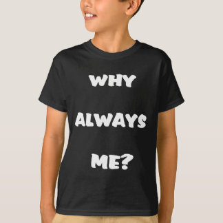 Why always me? Funny saying gifts T-Shirt