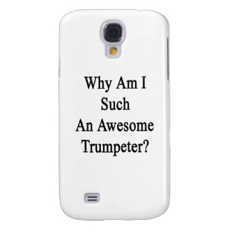 Why Am I Such An Awesome Trumpeter Galaxy S4 Cover