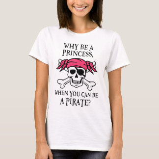 Why Be a Princess, When You Can Be A Pirate? T-Shirt