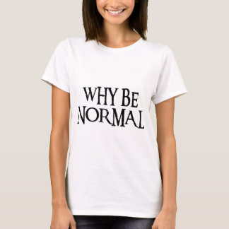 WHY BE NORMAL T-Shirt