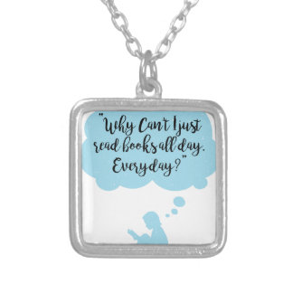 Why Can't I Just Read Books All Day Everyday Read Silver Plated Necklace