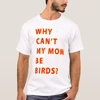 Why Cant My Mom Be Birds TEXT T-Shirt