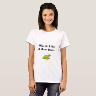 Why did I kiss all those frogs... T-Shirt