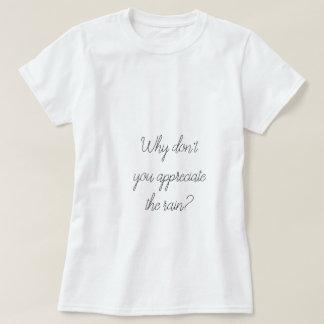 Why don't you appreciate the rain? T-Shirt