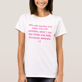 Why get married and make one man miserable, whe... T-Shirt