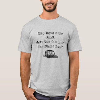 Why Have a Six Pack You Can Have the Whole Keg? T-Shirt