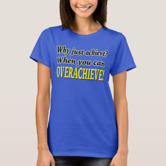Why Just Achieve? When You Can Overachieve! Design T-Shirt