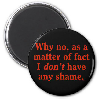 Why no, as a matter of fact I don't have any shame 6 Cm Round Magnet