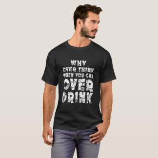 Why Over Think When You Can Over Drink T-Shirt