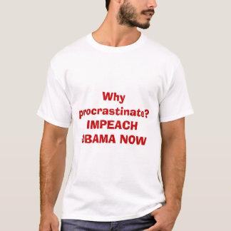 Why procrastinate?IMPEACH OBAMA NOW T-Shirt