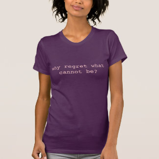 Why regret what cannot be? T-Shirt